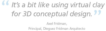 It's bit a like using virtual clay for 3D conceptual design.  Axel Fridman, Principal, Dieguez Fridman Arquitecto