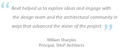 Revit helped us to explore ideas and engage with the design team and the architectural community in ways that advanced the vision of the project. William Sharples Principal, SHoP Architects