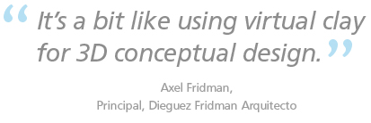It's a bit like using virtual clay for 3D conceptual design. Axel Fridman, Principal, Dieguez Fridman Arquitecto
